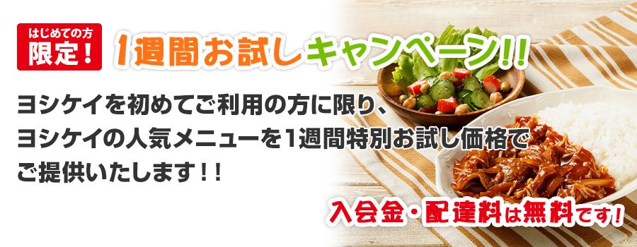 初めての方限定!1週間お試しキャンペーン!!ヨシケイを初めてご利用の方に限り、         ヨシケイの人気メニューを1週間お試し価格でご提供いたします!入会金・配達料は無料です!